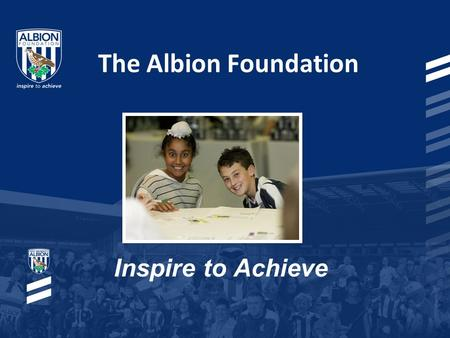The Albion Foundation Inspire to Achieve. The Albion Foundation Registered charity that works in partnership with West Bromwich Albion Football Club Use.