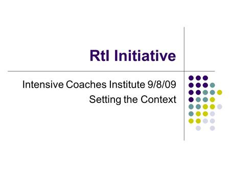 RtI Initiative Intensive Coaches Institute 9/8/09 Setting the Context.