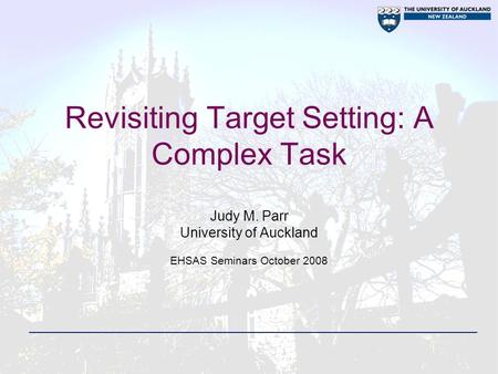 Revisiting Target Setting: A Complex Task Judy M. Parr University of Auckland EHSAS Seminars October 2008.