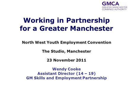 Working in Partnership for a Greater Manchester North West Youth Employment Convention The Studio, Manchester 23 November 2011 Wendy Cooke Assistant Director.