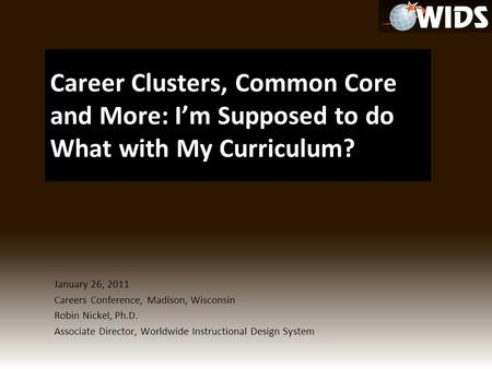 January 26, 2011 Careers Conference, Madison, Wisconsin Robin Nickel, Ph.D. Associate Director, Worldwide Instructional Design System.