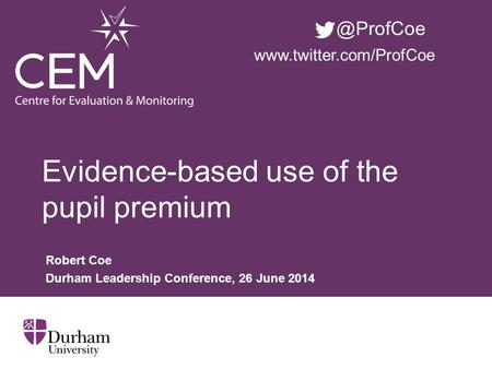 Evidence-based use of the pupil premium Robert Coe Durham Leadership Conference, 26 June