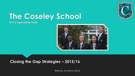 The Coseley School A Co-operative Trust Closing the Gap Strategies – 2015/16 Believe, Achieve, Excel Closing the Gap Strategies – 2015/16 Believe, Achieve,
