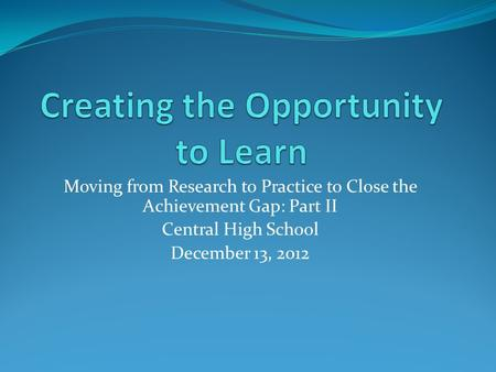 Moving from Research to Practice to Close the Achievement Gap: Part II Central High School December 13, 2012.