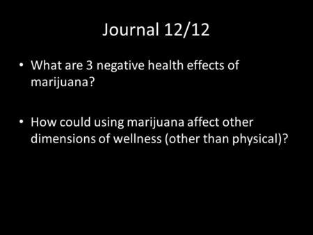 Journal 12/12 What are 3 negative health effects of marijuana? How could using marijuana affect other dimensions of wellness (other than physical)?