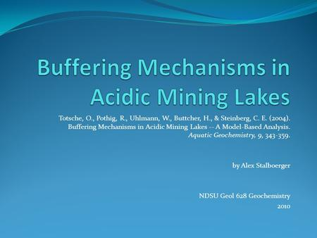 Totsche, O., Pothig, R., Uhlmann, W., Buttcher, H., & Steinberg, C. E. (2004). Buffering Mechanisms in Acidic Mining Lakes -- A Model-Based Analysis. Aquatic.