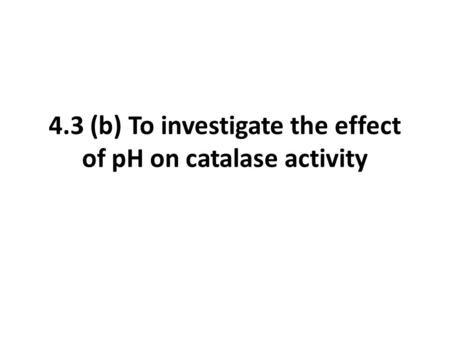 4.3 (b) To investigate the effect of pH on catalase activity.