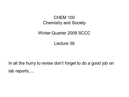 CHEM 100 Chemistry and Society Winter Quarter 2008 SCCC Lecture 38 In all the hurry to revise don't forget to do a good job on lab reports….
