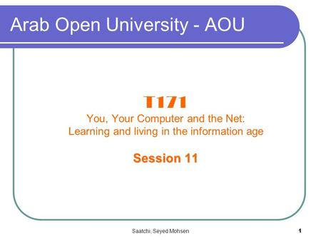 Saatchi, Seyed Mohsen1 Arab Open University - AOU T171 You, Your Computer and the Net: Learning and living in the information age Session 11.