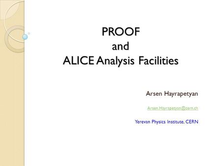 PROOF and ALICE Analysis Facilities Arsen Hayrapetyan Yerevan Physics Institute, CERN.