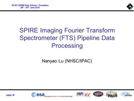 NHSC SPIRE Data School – Pasadena 28 th - 30 th June 2010 PACS page 1 SPIRE Imaging Fourier Transform Spectrometer (FTS) Pipeline Data Processing Nanyao.