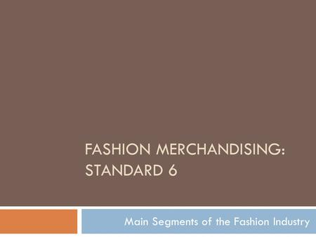 FASHION MERCHANDISING: STANDARD 6 Main Segments of the Fashion Industry.