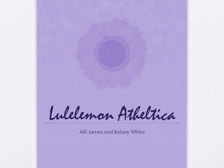 "Lulelemon Atheltica Alli James and Kelsey White. Who is Lululemon? Founded in Vancouver BC in 1998 113 stores in US and Canada ""comfortable, high performance."