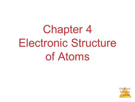 Electronic Structure of Atoms Chapter 4 Electronic Structure of Atoms.