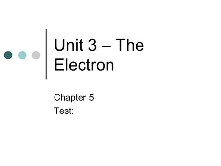 Unit 3 – The Electron Chapter 5 Test:.