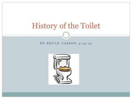 BY KEVAN CASSON 4-13-15 History of the Toilet. Going Inside First indoor toilets by Harappan city dwellers in the Indus Valley in 2500 B.C. Most advances.