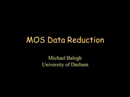 MOS Data Reduction Michael Balogh University of Durham.