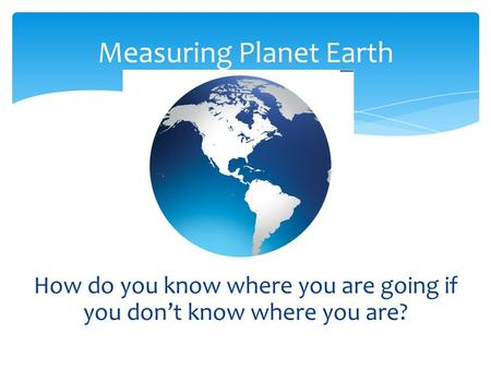 How do you know where you are going if you don't know where you are? Measuring Planet Earth.
