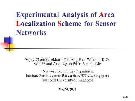 1/24 Experimental Analysis of Area Localization Scheme for Sensor Networks Vijay Chandrasekhar 1, Zhi Ang Eu 1, Winston K.G. Seah 1,2 and Arumugam Pillai.