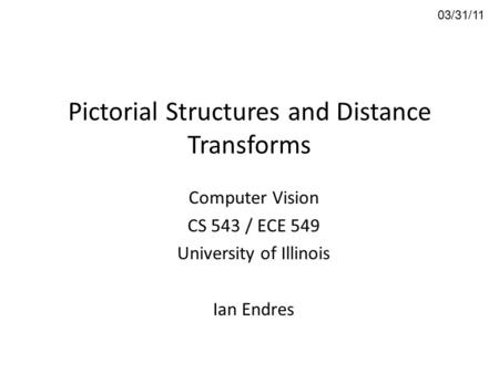 Pictorial Structures and Distance Transforms Computer Vision CS 543 / ECE 549 University of Illinois Ian Endres 03/31/11.