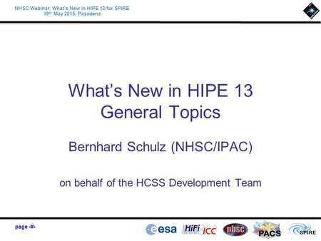 Page 1 PACS NHSC Webinar: What's New in HIPE 13 for SPIRE 19 th May 2015, Pasadena What's New in HIPE 13 General Topics Bernhard Schulz (NHSC/IPAC) on.