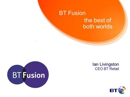 The best of both worlds Ian Livingston CEO BT Retail BT Fusion.