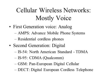 Cellular Wireless Networks: Mostly Voice First Generation voice: Analog –AMPS: Advance Mobile Phone Systems –Residential cordless phones Second Generation: