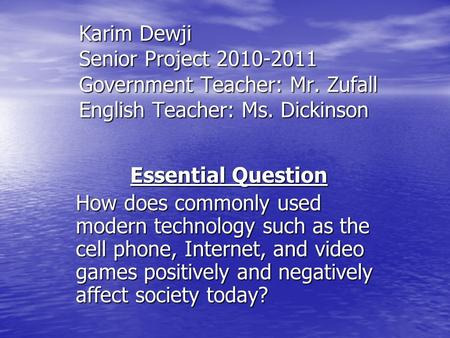 Karim Dewji Senior <strong>Project</strong> 2010-2011 Government Teacher: Mr. Zufall English Teacher: Ms. Dickinson Essential Question How does commonly used modern technology.