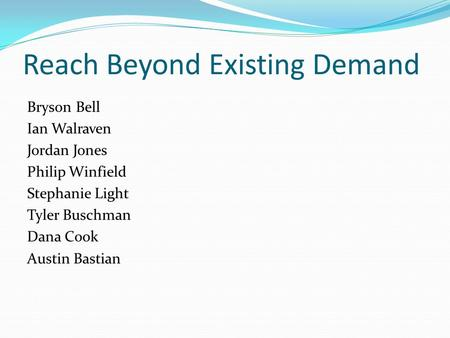 Reach Beyond Existing Demand Bryson Bell Ian Walraven Jordan Jones Philip Winfield Stephanie Light Tyler Buschman Dana Cook Austin Bastian.