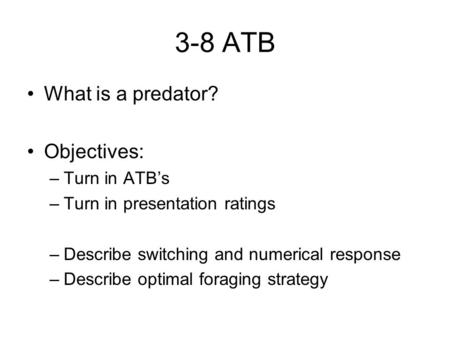 3-8 ATB What is a predator? Objectives: –Turn in ATB's –Turn in presentation ratings –Describe switching and numerical response –Describe optimal foraging.