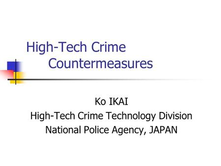High-Tech Crime Countermeasures Ko IKAI High-Tech Crime Technology Division National Police Agency, JAPAN.