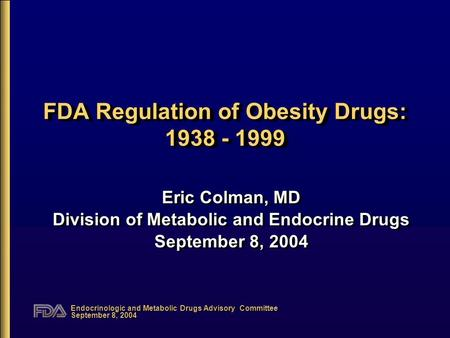 Endocrinologic and Metabolic Drugs Advisory Committee September 8, 2004 FDA Regulation of Obesity Drugs: 1938 - 1999 Eric Colman, MD Division of Metabolic.