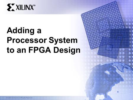 © 2004 Xilinx, Inc. All Rights Reserved Adding a Processor System to an FPGA Design.
