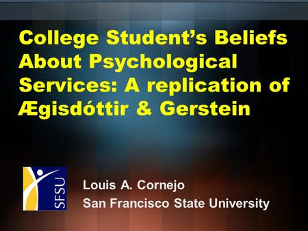College Student's Beliefs About Psychological Services: A replication of Ægisdóttir & Gerstein Louis A. Cornejo San Francisco State University.