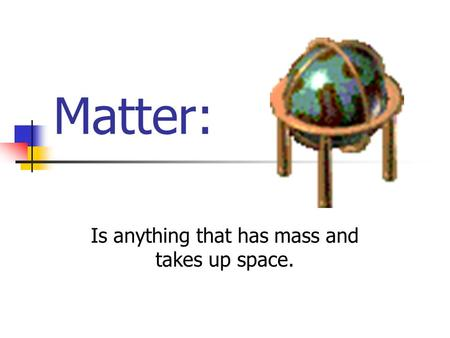 Matter: Is anything that has mass and takes up space.