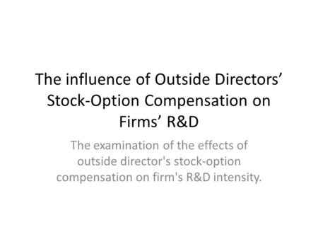 The influence of Outside Directors' Stock-Option Compensation on Firms' R&D The examination of the effects of outside director's stock-option compensation.