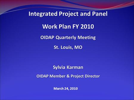 March 24, 2010 Integrated Project and Panel Work Plan FY 2010 OIDAP Quarterly Meeting St. Louis, MO Sylvia Karman OIDAP Member & Project Director.
