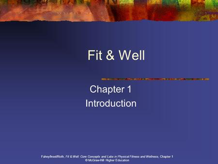 Fit & Well Chapter 1 Introduction Fahey/Insel/Roth, Fit & Well: Core Concepts and Labs in Physical Fitness and Wellness, Chapter 1 © McGraw-Hill Higher.