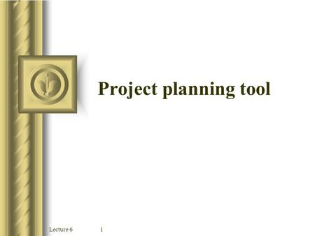 Lecture 61 Project planning tool Lecture 62 Objectives Understand the reasons why projects sometimes fail Describe the different scheduling tools, including.