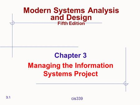 Cis339 Chapter 3 Managing the Information Systems Project 3.1 Modern Systems Analysis and Design Fifth Edition.
