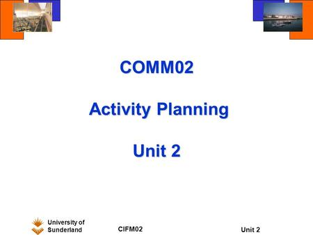 University of Sunderland CIFM02 Unit 2 COMM02 Activity Planning Unit 2.