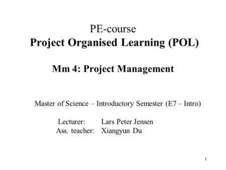 1 PE-course Project Organised Learning (POL) Mm 4: Project Management Master of Science – Introductory Semester (E7 – Intro) Lecturer: Lars Peter Jensen.