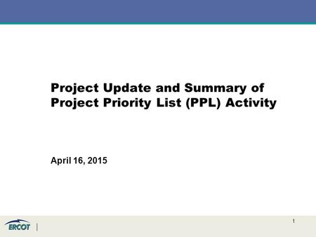 1 Project Update and Summary of Project Priority List (PPL) Activity April 16, 2015.