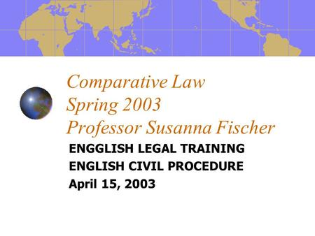 Comparative Law Spring 2003 Professor Susanna Fischer ENGGLISH LEGAL TRAINING ENGLISH CIVIL PROCEDURE April 15, 2003.