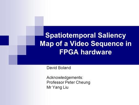 Spatiotemporal Saliency Map of a Video Sequence in FPGA hardware David Boland Acknowledgements: Professor Peter Cheung Mr Yang Liu.