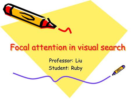 Focal attention in visual search Professor: Liu Student: Ruby.