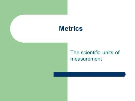 Metrics The scientific units of measurement. Why do scientists use metric units? Easy to use Based on the decimal system (each unit is 10 times larger.
