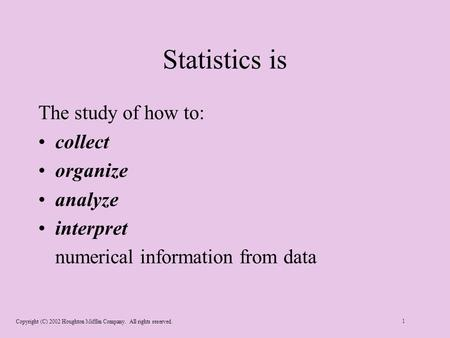 Copyright (C) 2002 Houghton Mifflin Company. All rights reserved. 1 Statistics is The study of how to: collect organize analyze interpret numerical information.