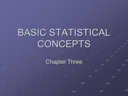 BASIC STATISTICAL CONCEPTS Chapter Three. CHAPTER OBJECTIVES Scales of Measurement Measures of central tendency (mean, median, mode) Frequency distribution.