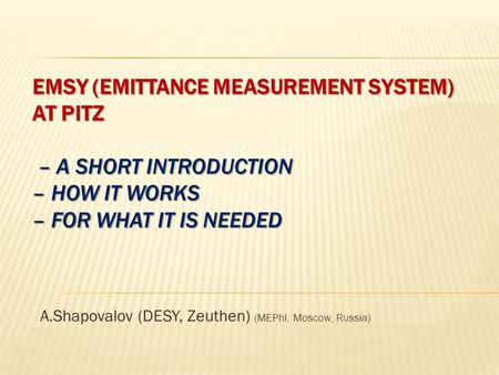 EMSY (EMITTANCE MEASUREMENT SYSTEM) AT PITZ – A SHORT INTRODUCTION – HOW IT WORKS – FOR WHAT IT IS NEEDED A.Shapovalov (DESY, Zeuthen) (MEPhI, Moscow,